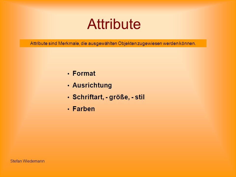 Attribute Attribute sind Merkmale, die ausgewählten Objekten zugewiesen werden können. Format Ausrichtung Schriftart, - größe, - stil Farben Stefan Wi
