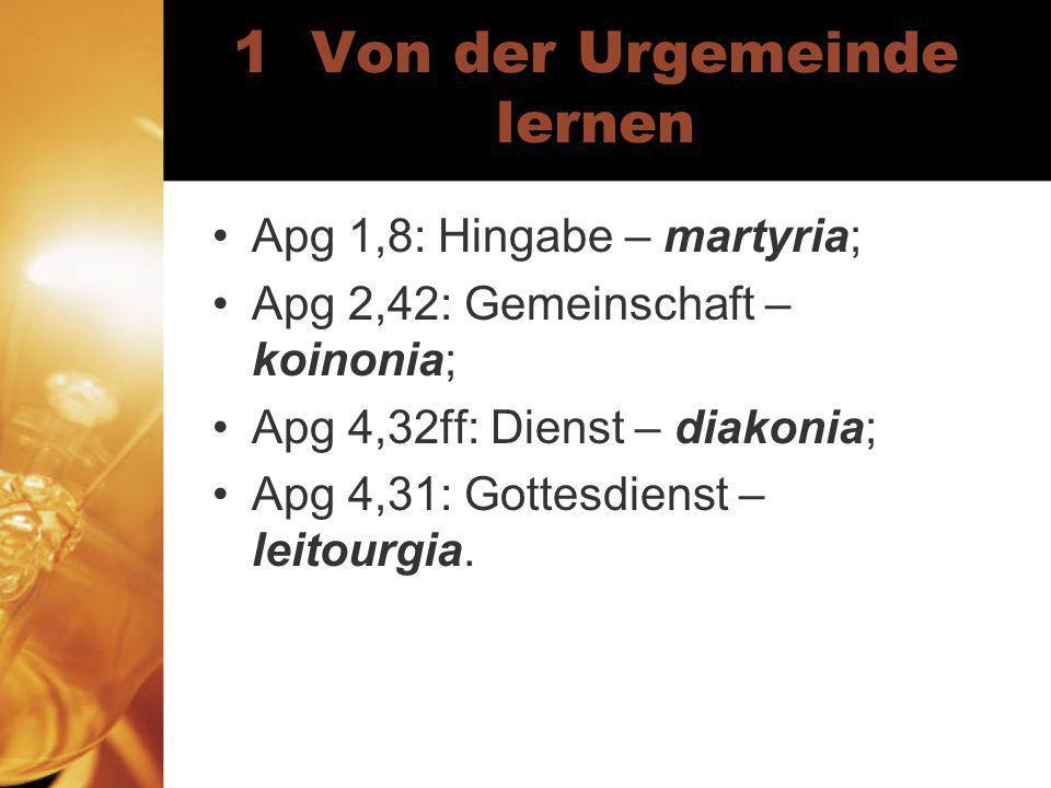 1 Von der Urgemeinde lernen Apg 1,8: Hingabe – martyria; Apg 2,42: Gemeinschaft – koinonia; Apg 4,32ff: Dienst – diakonia; Apg 4,31: Gottesdienst – leitourgia.