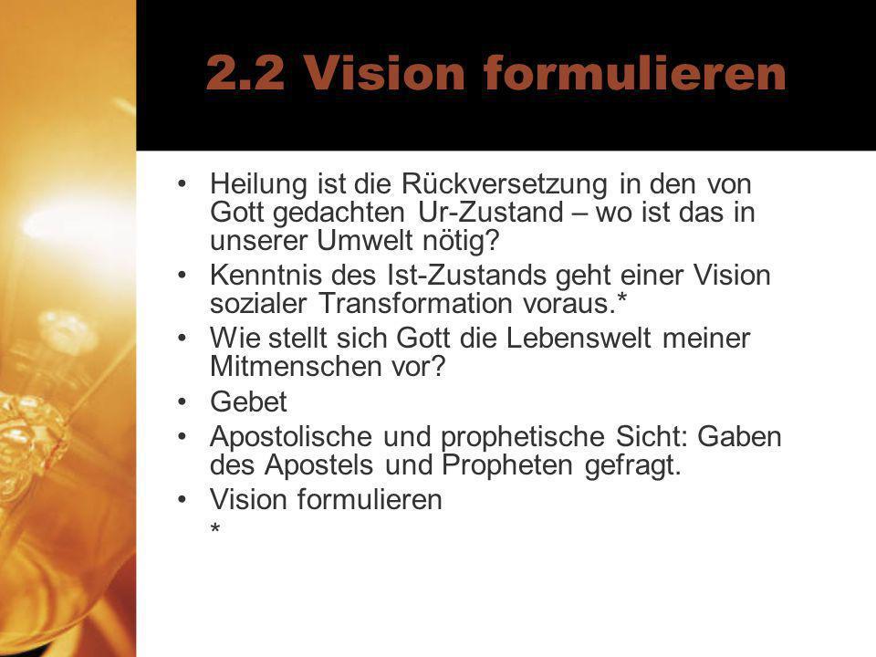 2.2 Vision formulieren Heilung ist die Rückversetzung in den von Gott gedachten Ur-Zustand – wo ist das in unserer Umwelt nötig? Kenntnis des Ist-Zust