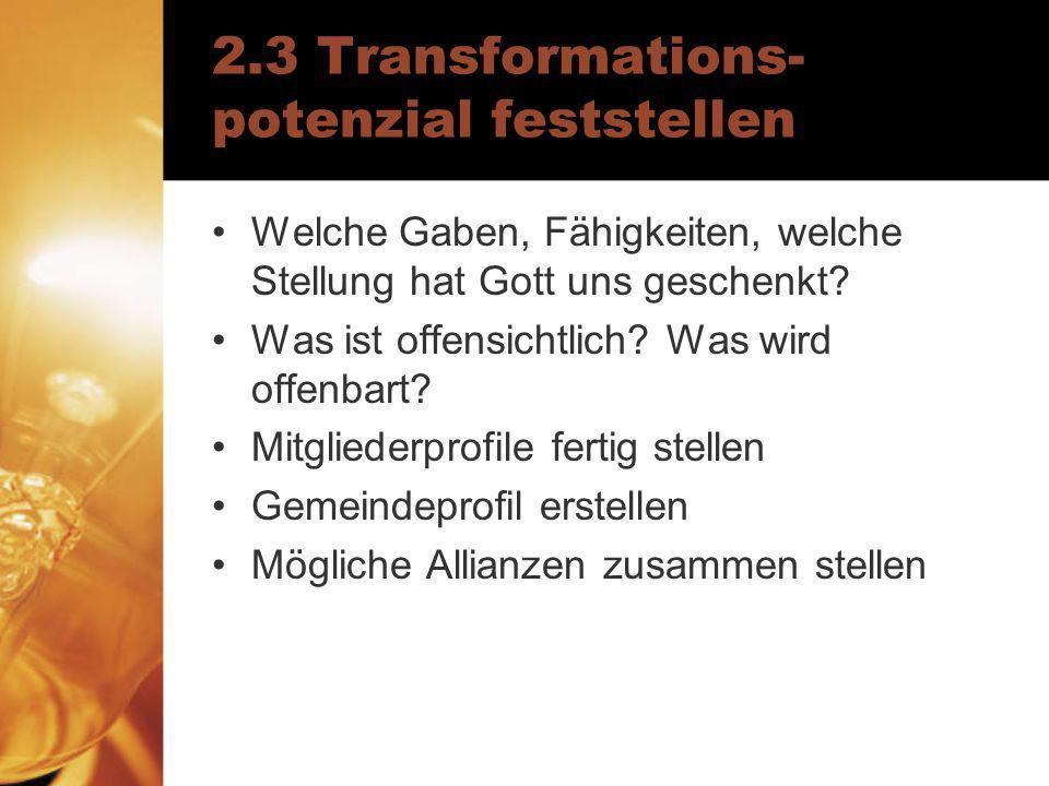 2.3 Transformations- potenzial feststellen Welche Gaben, Fähigkeiten, welche Stellung hat Gott uns geschenkt? Was ist offensichtlich? Was wird offenba