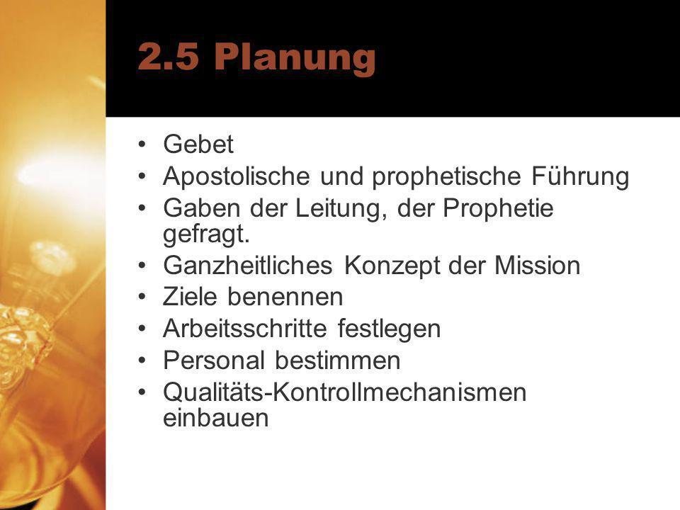 2.5 Planung Gebet Apostolische und prophetische Führung Gaben der Leitung, der Prophetie gefragt. Ganzheitliches Konzept der Mission Ziele benennen Ar