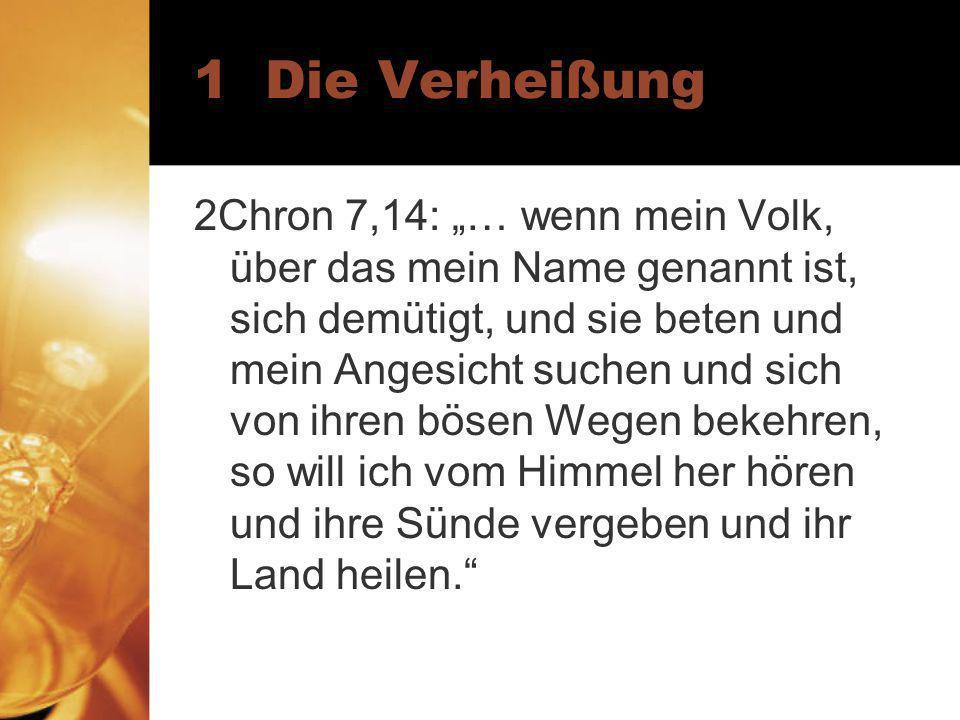 1 Die Verheißung 2Chron 7,14: … wenn mein Volk, über das mein Name genannt ist, sich demütigt, und sie beten und mein Angesicht suchen und sich von ihren bösen Wegen bekehren, so will ich vom Himmel her hören und ihre Sünde vergeben und ihr Land heilen.