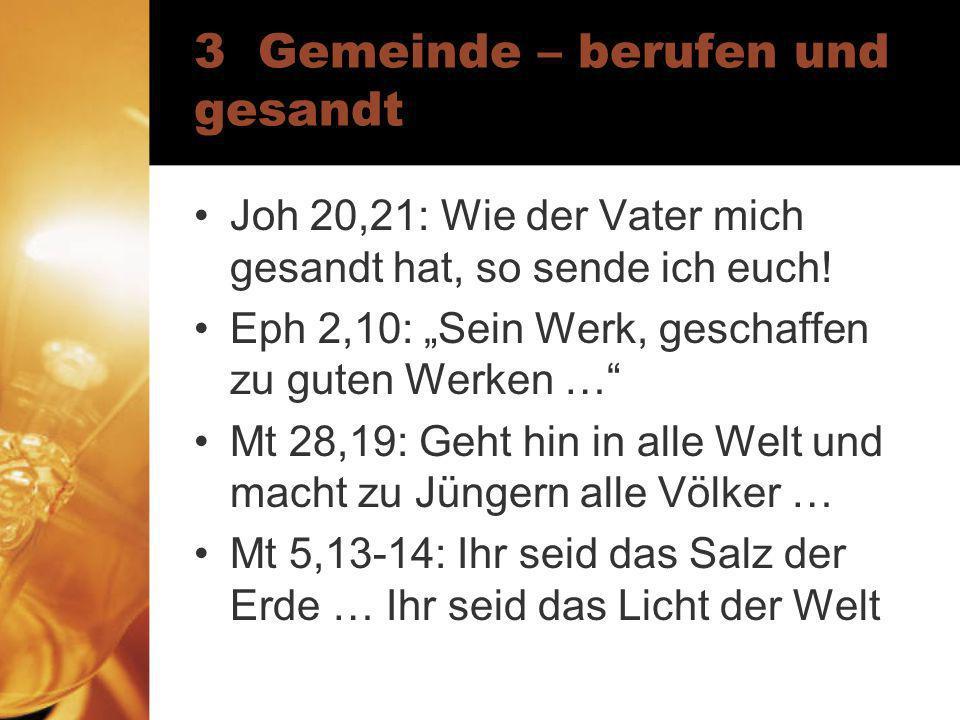 3 Gemeinde – berufen und gesandt Joh 20,21: Wie der Vater mich gesandt hat, so sende ich euch! Eph 2,10: Sein Werk, geschaffen zu guten Werken … Mt 28