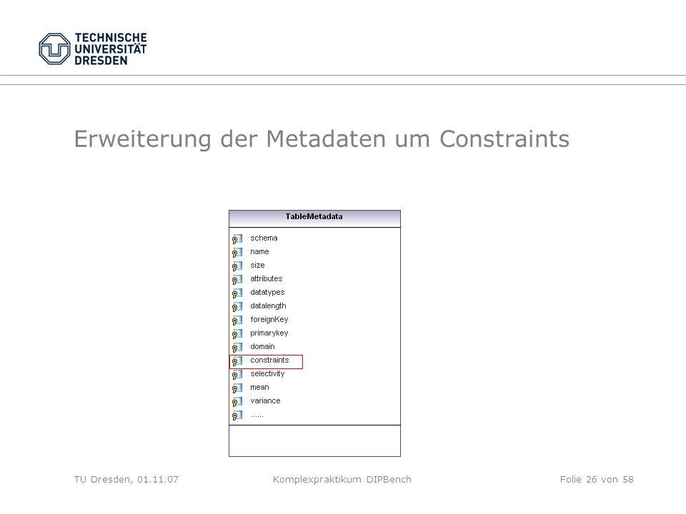 TU Dresden, 01.11.07Komplexpraktikum DIPBenchFolie 26 von 58 Erweiterung der Metadaten um Constraints