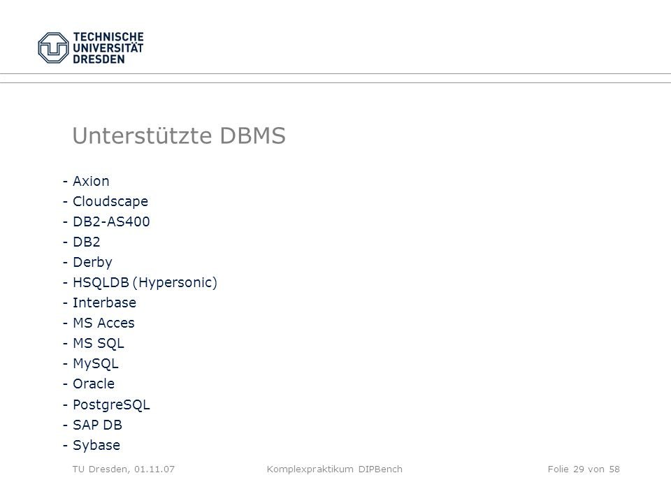 TU Dresden, 01.11.07Komplexpraktikum DIPBenchFolie 29 von 58 Unterstützte DBMS - Axion - Cloudscape - DB2-AS400 - DB2 - Derby - HSQLDB (Hypersonic) - Interbase - MS Acces - MS SQL - MySQL - Oracle - PostgreSQL - SAP DB - Sybase