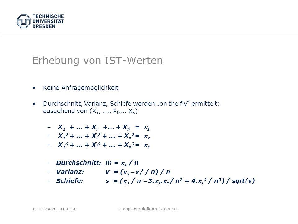 TU Dresden, 01.11.07Komplexpraktikum DIPBench Erhebung von IST-Werten Keine Anfragemöglichkeit Durchschnitt, Varianz, Schiefe werden on the fly ermittelt: ausgehend von (X 1,..., X i,...