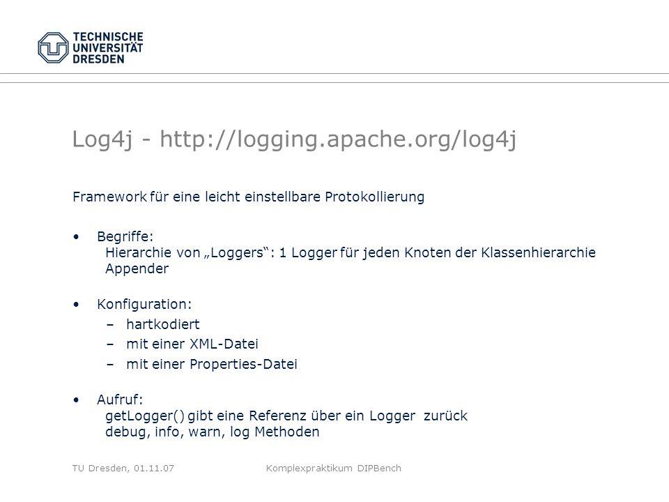 TU Dresden, 01.11.07Komplexpraktikum DIPBench Log4j - http://logging.apache.org/log4j Framework für eine leicht einstellbare Protokollierung Begriffe: Hierarchie von Loggers: 1 Logger für jeden Knoten der Klassenhierarchie Appender Konfiguration: –hartkodiert –mit einer XML-Datei –mit einer Properties-Datei Aufruf: getLogger() gibt eine Referenz über ein Logger zurück debug, info, warn, log Methoden