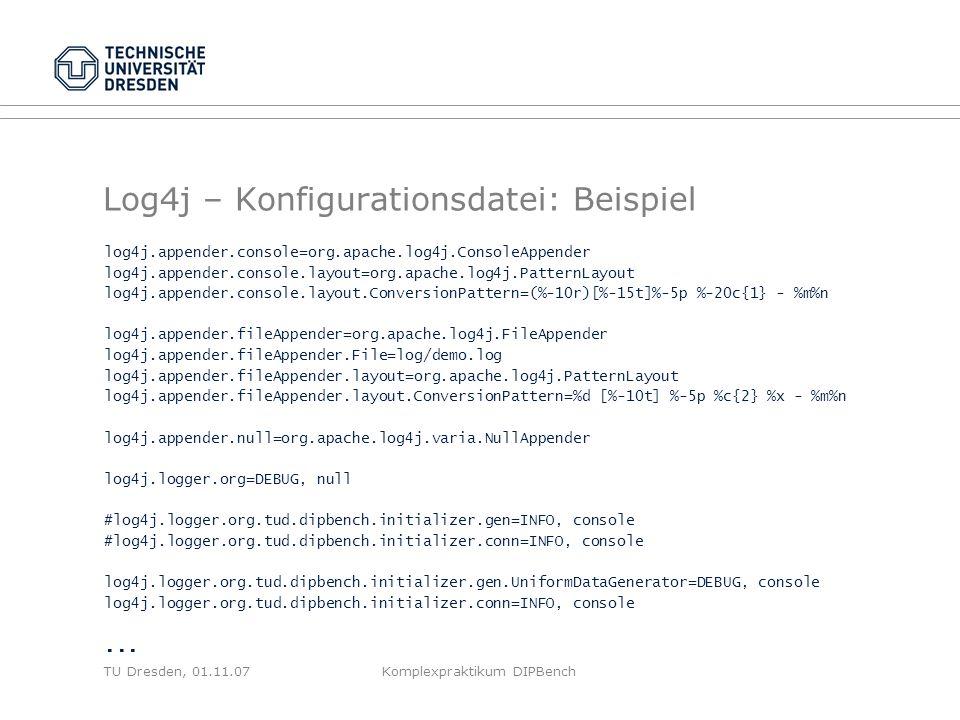 TU Dresden, 01.11.07Komplexpraktikum DIPBench Log4j – Konfigurationsdatei: Beispiel log4j.appender.console=org.apache.log4j.ConsoleAppender log4j.appender.console.layout=org.apache.log4j.PatternLayout log4j.appender.console.layout.ConversionPattern=(%-10r)[%-15t]%-5p %-20c{1} - %m%n log4j.appender.fileAppender=org.apache.log4j.FileAppender log4j.appender.fileAppender.File=log/demo.log log4j.appender.fileAppender.layout=org.apache.log4j.PatternLayout log4j.appender.fileAppender.layout.ConversionPattern=%d [%-10t] %-5p %c{2} %x - %m%n log4j.appender.null=org.apache.log4j.varia.NullAppender log4j.logger.org=DEBUG, null #log4j.logger.org.tud.dipbench.initializer.gen=INFO, console #log4j.logger.org.tud.dipbench.initializer.conn=INFO, console log4j.logger.org.tud.dipbench.initializer.gen.UniformDataGenerator=DEBUG, console log4j.logger.org.tud.dipbench.initializer.conn=INFO, console...