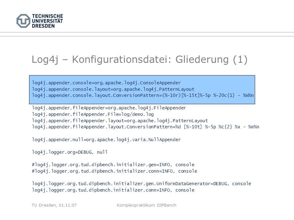 TU Dresden, 01.11.07Komplexpraktikum DIPBench Log4j – Konfigurationsdatei: Gliederung (1) log4j.appender.console=org.apache.log4j.ConsoleAppender log4j.appender.console.layout=org.apache.log4j.PatternLayout log4j.appender.console.layout.ConversionPattern=(%-10r)[%-15t]%-5p %-20c{1} - %m%n log4j.appender.fileAppender=org.apache.log4j.FileAppender log4j.appender.fileAppender.File=log/demo.log log4j.appender.fileAppender.layout=org.apache.log4j.PatternLayout log4j.appender.fileAppender.layout.ConversionPattern=%d [%-10t] %-5p %c{2} %x - %m%n log4j.appender.null=org.apache.log4j.varia.NullAppender log4j.logger.org=DEBUG, null #log4j.logger.org.tud.dipbench.initializer.gen=INFO, console #log4j.logger.org.tud.dipbench.initializer.conn=INFO, console log4j.logger.org.tud.dipbench.initializer.gen.UniformDataGenerator=DEBUG, console log4j.logger.org.tud.dipbench.initializer.conn=INFO, console