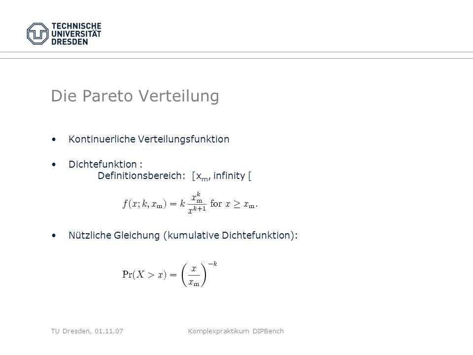 TU Dresden, 01.11.07Komplexpraktikum DIPBench Die Pareto Verteilung Kontinuerliche Verteilungsfunktion Dichtefunktion : Definitionsbereich: [x m, infinity [ Nützliche Gleichung (kumulative Dichtefunktion):