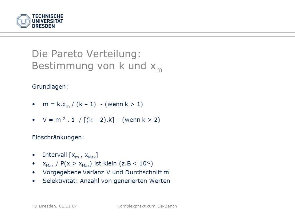 TU Dresden, 01.11.07Komplexpraktikum DIPBench Die Pareto Verteilung: Bestimmung von k und x m Grundlagen: m = k.x m / (k – 1) - (wenn k > 1) V = m 2.