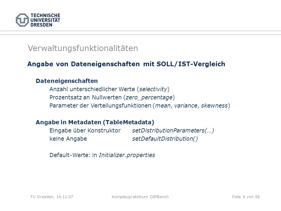 TU Dresden, 14.11.07Komplexpraktikum DIPBenchFolie 9 von 58 Angabe von Dateneigenschaften mit SOLL/IST-Vergleich Dateneigenschaften Anzahl unterschiedlicher Werte (selectivity) Prozentsatz an Nullwerten (zero_percentage) Parameter der Verteilungsfunktionen (mean, variance, skewness) Angabe in Metadaten (TableMetadata) Eingabe über KonstruktorsetDistributionParameters(…) keine AngabesetDefaultDistribution() Default-Werte: in Initializer.properties Verwaltungsfunktionalitäten