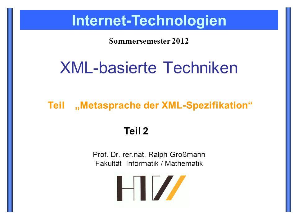 Prof. Dr. rer.nat. Ralph Großmann Fakultät Informatik / Mathematik Sommersemester 2012 Internet-Technologien XML-basierte Techniken Teil Metasprache d