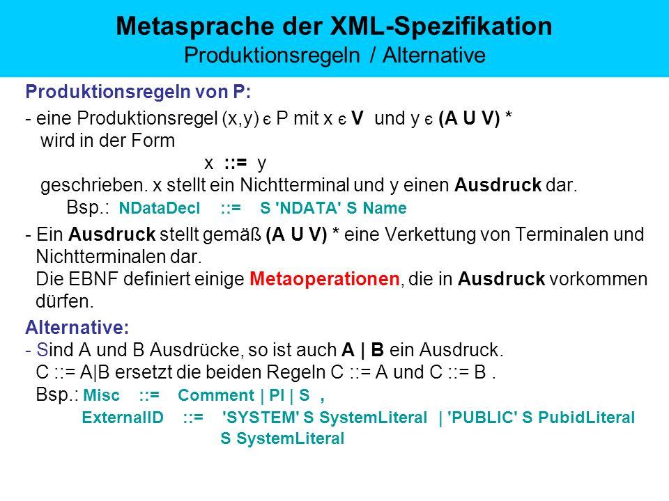 Metasprache der XML-Spezifikation Produktionsregeln / Alternative Produktionsregeln von P: - eine Produktionsregel (x,y) є P mit x є V und y є (A U V) * wird in der Form x ::= y geschrieben.
