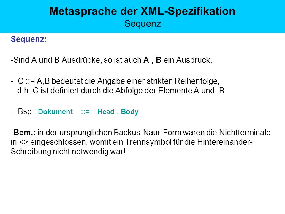 Metasprache der XML-Spezifikation Sequenz Sequenz: -Sind A und B Ausdrücke, so ist auch A, B ein Ausdruck. - C ::= A,B bedeutet die Angabe einer strik
