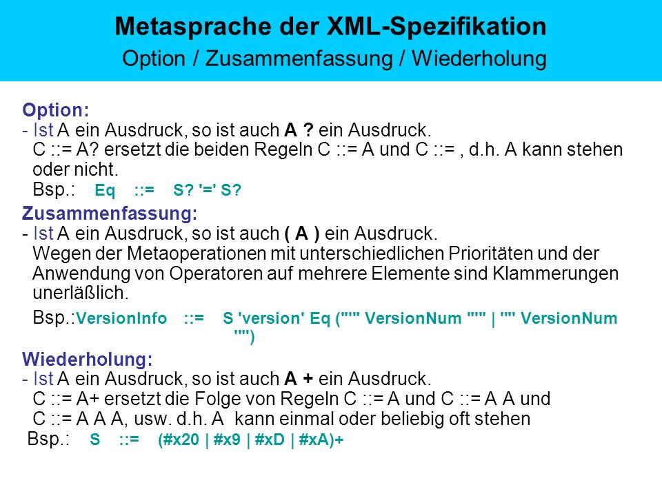 Metasprache der XML-Spezifikation Option / Zusammenfassung / Wiederholung Option: - Ist A ein Ausdruck, so ist auch A ? ein Ausdruck. C ::= A? ersetzt