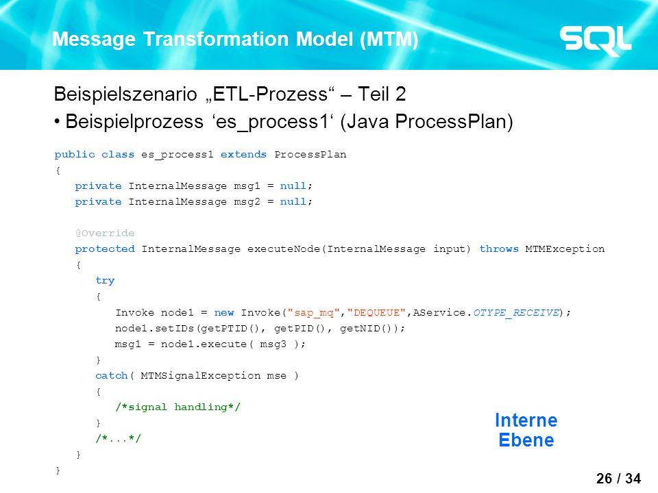 26 / 34 Message Transformation Model (MTM) Beispielszenario ETL-Prozess – Teil 2 Beispielprozess es_process1 (Java ProcessPlan) public class es_process1 extends ProcessPlan { private InternalMessage msg1 = null; private InternalMessage msg2 = null; @Override protected InternalMessage executeNode(InternalMessage input) throws MTMException { try { Invoke node1 = new Invoke( sap_mq , DEQUEUE ,AService.OTYPE_RECEIVE); node1.setIDs(getPTID(), getPID(), getNID()); msg1 = node1.execute( msg3 ); } catch( MTMSignalException mse ) { /*signal handling*/ } /*...*/ } Interne Ebene
