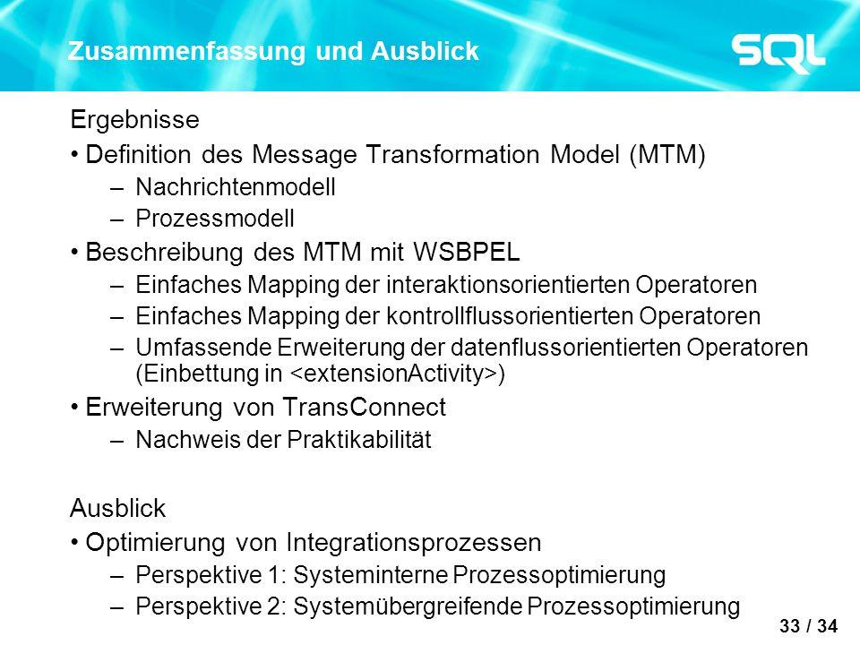 33 / 34 Zusammenfassung und Ausblick Ergebnisse Definition des Message Transformation Model (MTM) –Nachrichtenmodell –Prozessmodell Beschreibung des MTM mit WSBPEL –Einfaches Mapping der interaktionsorientierten Operatoren –Einfaches Mapping der kontrollflussorientierten Operatoren –Umfassende Erweiterung der datenflussorientierten Operatoren (Einbettung in ) Erweiterung von TransConnect –Nachweis der Praktikabilität Ausblick Optimierung von Integrationsprozessen –Perspektive 1: Systeminterne Prozessoptimierung –Perspektive 2: Systemübergreifende Prozessoptimierung