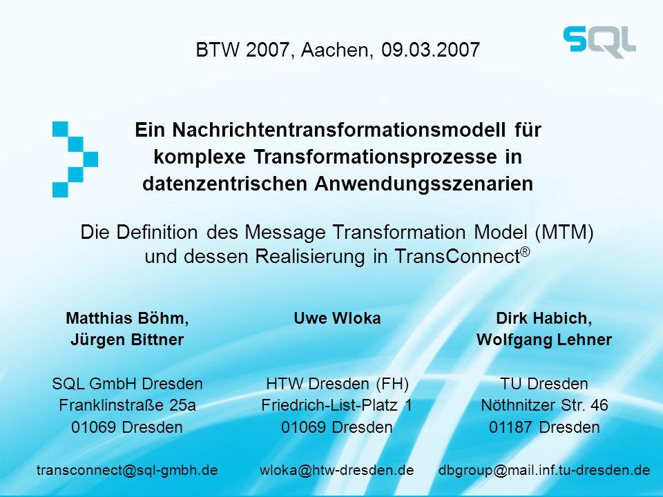 BTW 2007, Aachen, 09.03.2007 Ein Nachrichtentransformationsmodell für komplexe Transformationsprozesse in datenzentrischen Anwendungsszenarien Matthia