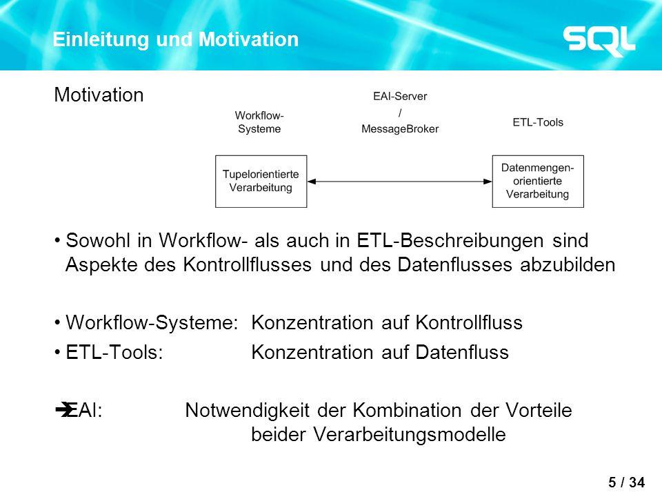 5 / 34 Einleitung und Motivation Motivation Sowohl in Workflow- als auch in ETL-Beschreibungen sind Aspekte des Kontrollflusses und des Datenflusses abzubilden Workflow-Systeme: Konzentration auf Kontrollfluss ETL-Tools: Konzentration auf Datenfluss EAI: Notwendigkeit der Kombination der Vorteile beider Verarbeitungsmodelle