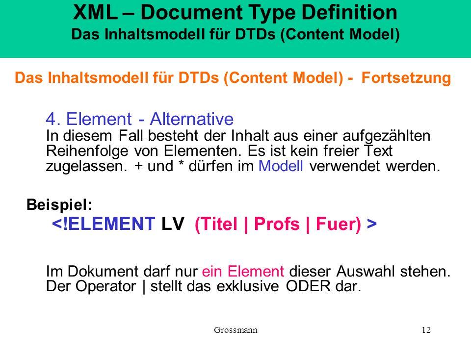 Grossmann12 Das Inhaltsmodell für DTDs (Content Model) - Fortsetzung 4. Element - Alternative In diesem Fall besteht der Inhalt aus einer aufgezählten