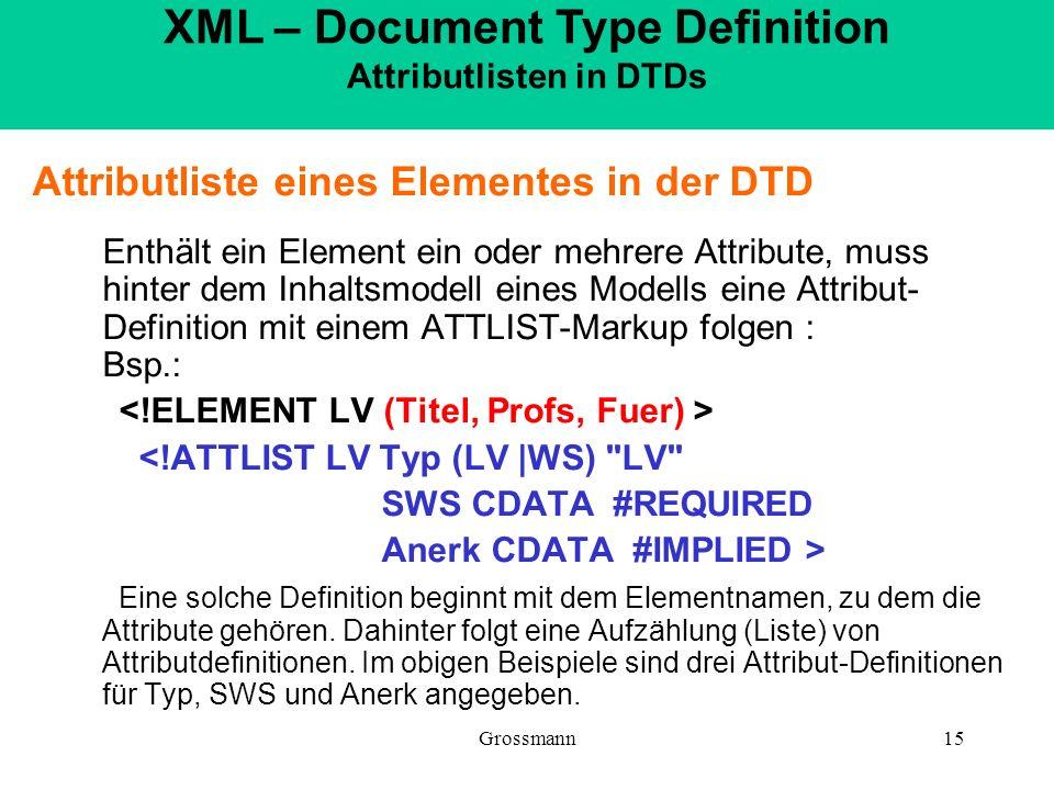Grossmann15 Attributliste eines Elementes in der DTD Enthält ein Element ein oder mehrere Attribute, muss hinter dem Inhaltsmodell eines Modells eine