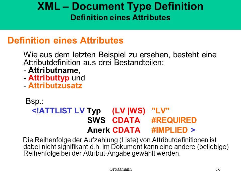 Grossmann16 Definition eines Attributes Wie aus dem letzten Beispiel zu ersehen, besteht eine Attributdefinition aus drei Bestandteilen: - Attributnam