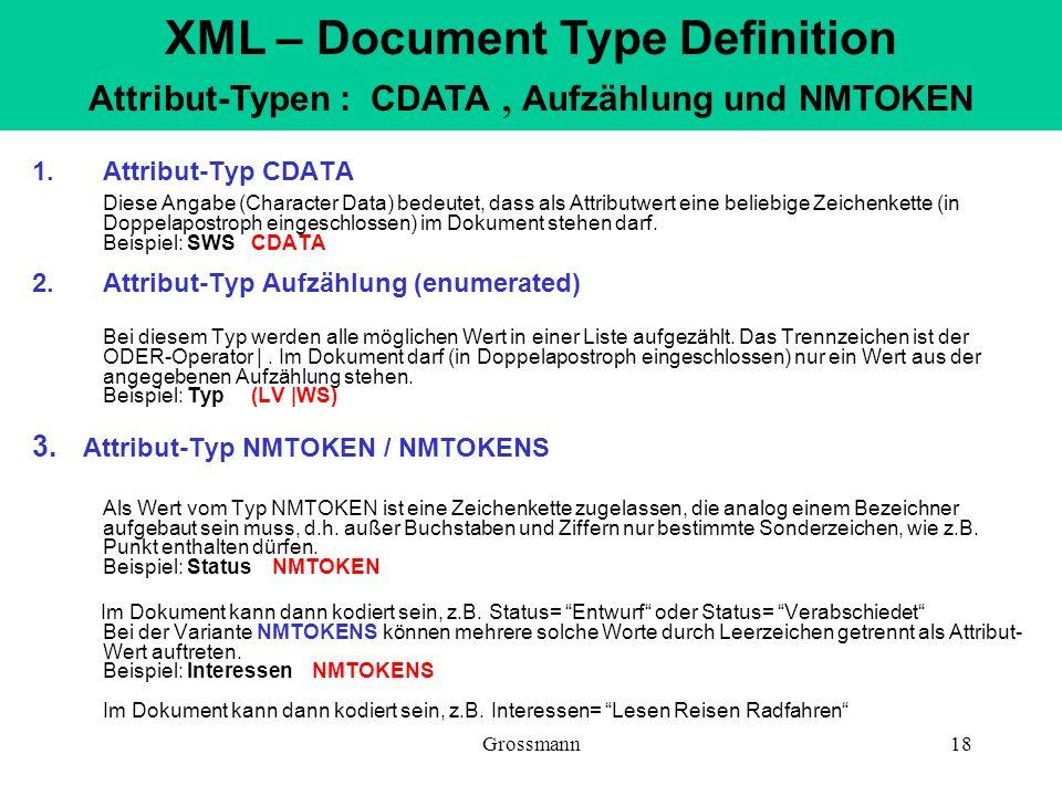 Grossmann18 1.Attribut-Typ CDATA Diese Angabe (Character Data) bedeutet, dass als Attributwert eine beliebige Zeichenkette (in Doppelapostroph eingesc