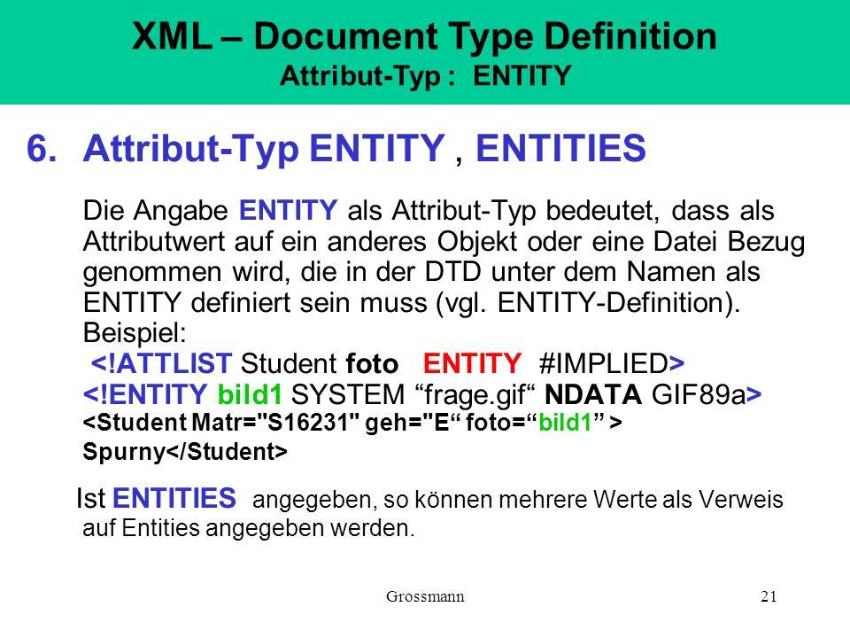 Grossmann21 6.Attribut-Typ ENTITY, ENTITIES Die Angabe ENTITY als Attribut-Typ bedeutet, dass als Attributwert auf ein anderes Objekt oder eine Datei