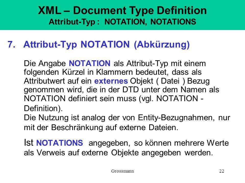 Grossmann22 7. Attribut-Typ NOTATION (Abkürzung) Die Angabe NOTATION als Attribut-Typ mit einem folgenden Kürzel in Klammern bedeutet, dass als Attrib