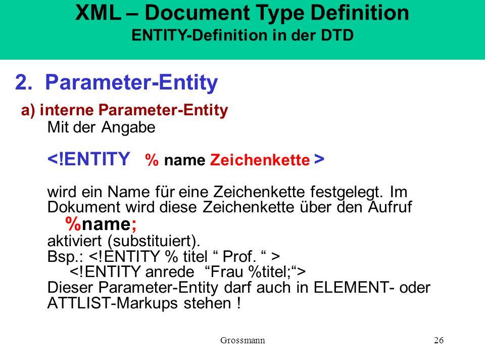 Grossmann26 2. Parameter-Entity a) interne Parameter-Entity Mit der Angabe wird ein Name für eine Zeichenkette festgelegt. Im Dokument wird diese Zeic