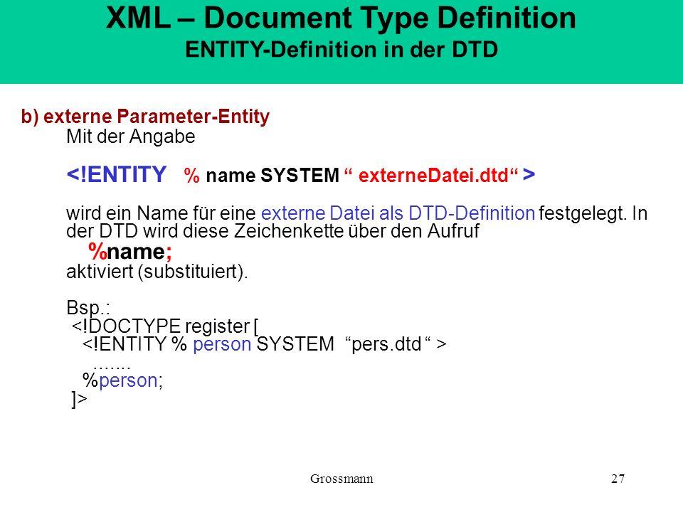 Grossmann27 b) externe Parameter-Entity Mit der Angabe wird ein Name für eine externe Datei als DTD-Definition festgelegt. In der DTD wird diese Zeich