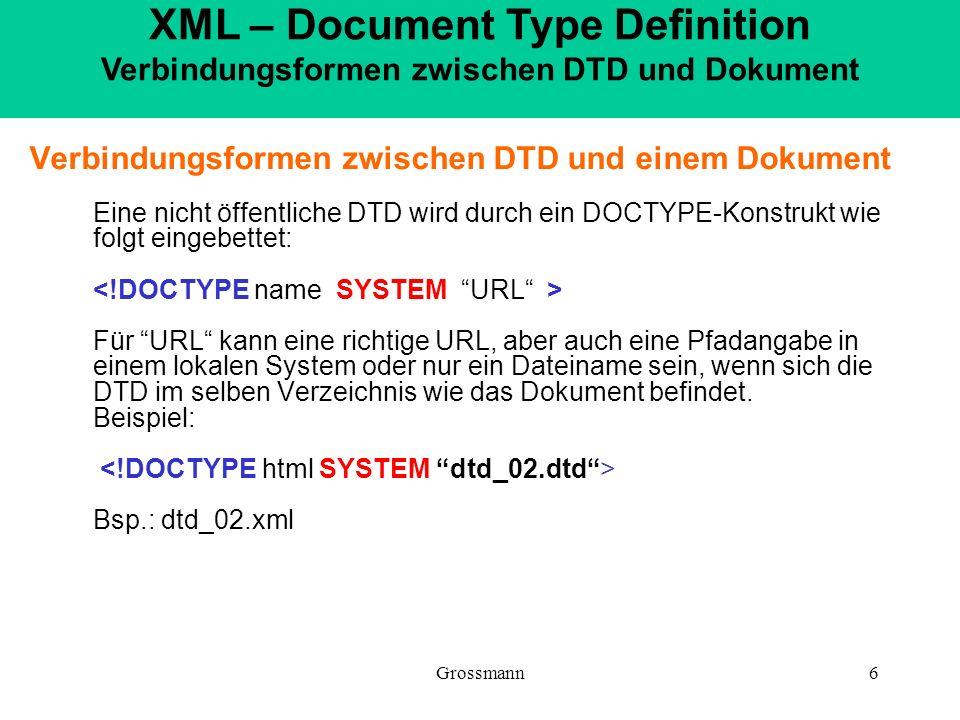 Grossmann6 Verbindungsformen zwischen DTD und einem Dokument Eine nicht öffentliche DTD wird durch ein DOCTYPE-Konstrukt wie folgt eingebettet: Für UR