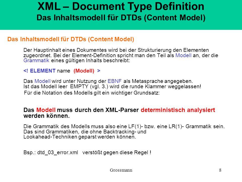 Grossmann8 Das Inhaltsmodell für DTDs (Content Model) Der Hauptinhalt eines Dokumentes wird bei der Strukturierung den Elementen zugeordnet. Bei der E