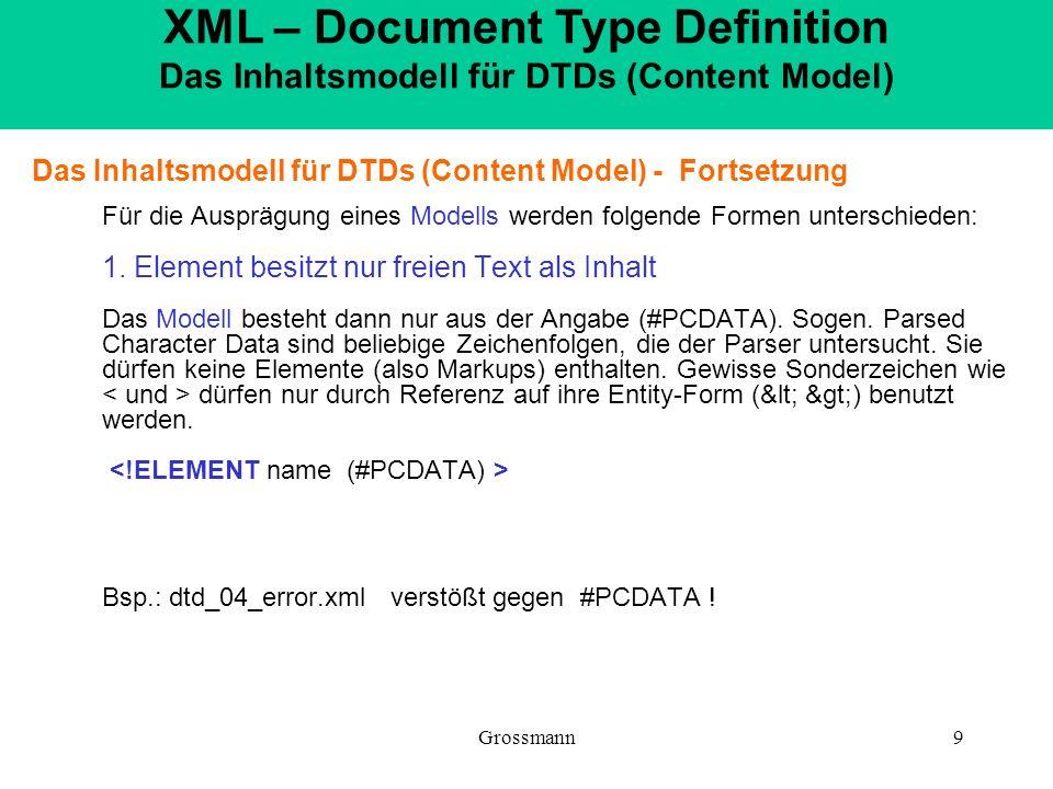 Grossmann9 Das Inhaltsmodell für DTDs (Content Model) - Fortsetzung Für die Ausprägung eines Modells werden folgende Formen unterschieden: 1. Element