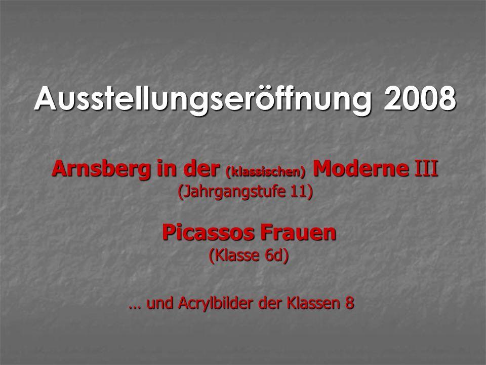 Ausstellungseröffnung 2008 Picassos Frauen (Klasse 6d) Arnsberg in der (klassischen) Moderne III (Jahrgangstufe 11) … und Acrylbilder der Klassen 8