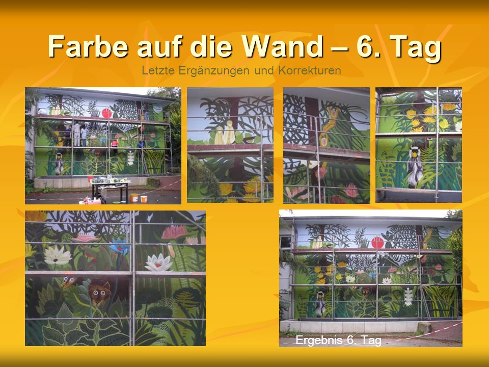 Farbe auf die Wand – 6. Tag Letzte Ergänzungen und Korrekturen Ergebnis 6. Tag
