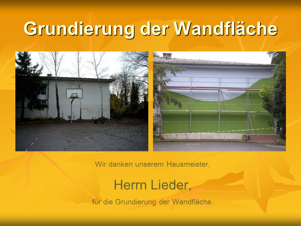 Grundierung der Wandfläche Wir danken unserem Hausmeister, Herrn Lieder, für die Grundierung der Wandfläche.