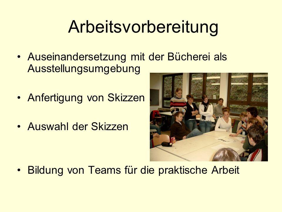 Arbeitsvorbereitung Auseinandersetzung mit der Bücherei als Ausstellungsumgebung Anfertigung von Skizzen Auswahl der Skizzen Bildung von Teams für die praktische Arbeit