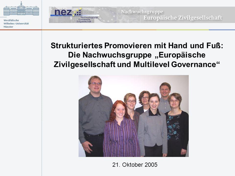 Strukturiertes Promovieren mit Hand und Fuß: Die Nachwuchsgruppe Europäische Zivilgesellschaft und Multilevel Governance 21. Oktober 2005