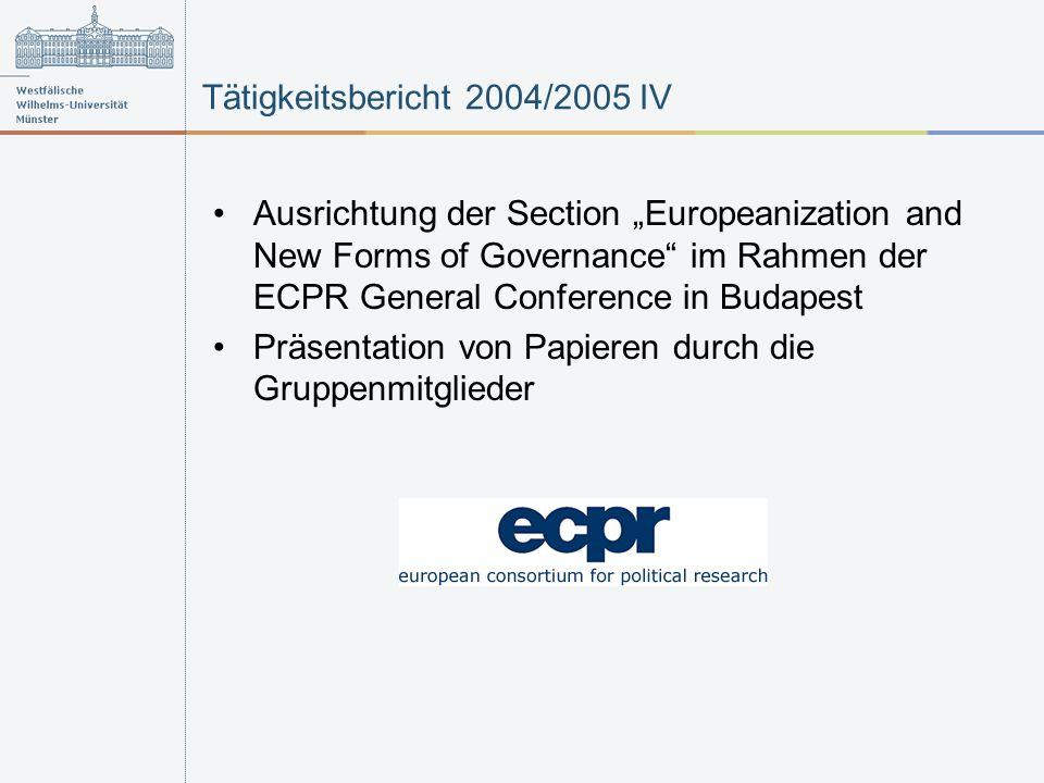 Tätigkeitsbericht 2004/2005 IV Ausrichtung der Section Europeanization and New Forms of Governance im Rahmen der ECPR General Conference in Budapest Präsentation von Papieren durch die Gruppenmitglieder