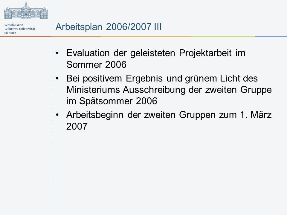 Arbeitsplan 2006/2007 III Evaluation der geleisteten Projektarbeit im Sommer 2006 Bei positivem Ergebnis und grünem Licht des Ministeriums Ausschreibung der zweiten Gruppe im Spätsommer 2006 Arbeitsbeginn der zweiten Gruppen zum 1.