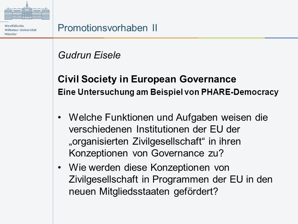Promotionsvorhaben II Gudrun Eisele Civil Society in European Governance Eine Untersuchung am Beispiel von PHARE-Democracy Welche Funktionen und Aufgaben weisen die verschiedenen Institutionen der EU der organisierten Zivilgesellschaft in ihren Konzeptionen von Governance zu.