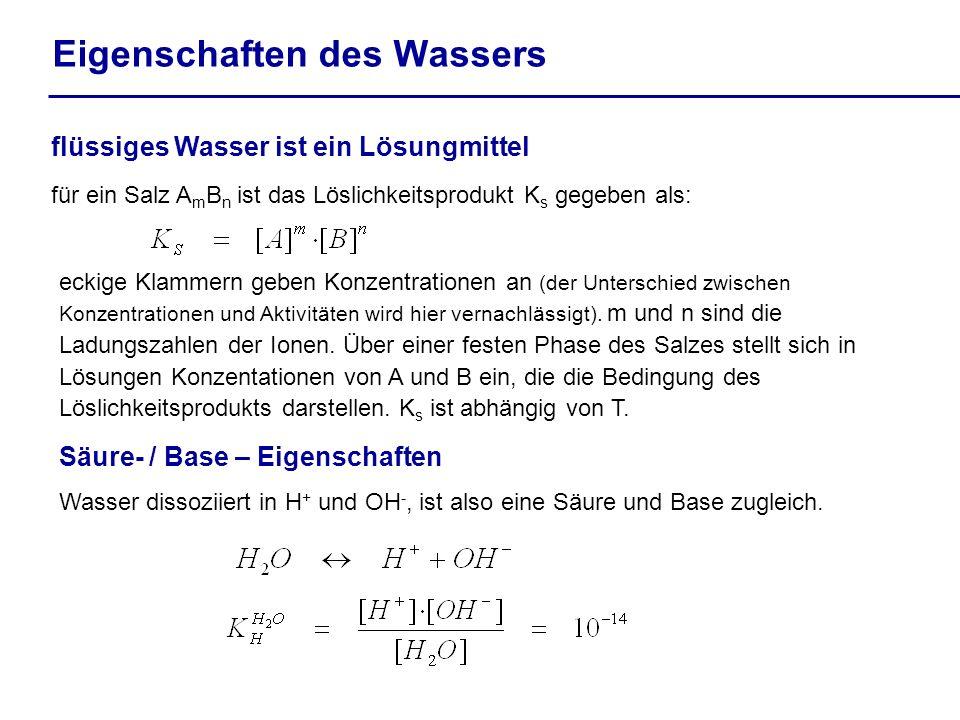 Eigenschaften des Wassers flüssiges Wasser ist ein Lösungmittel für ein Salz A m B n ist das Löslichkeitsprodukt K s gegeben als: Säure- / Base – Eige