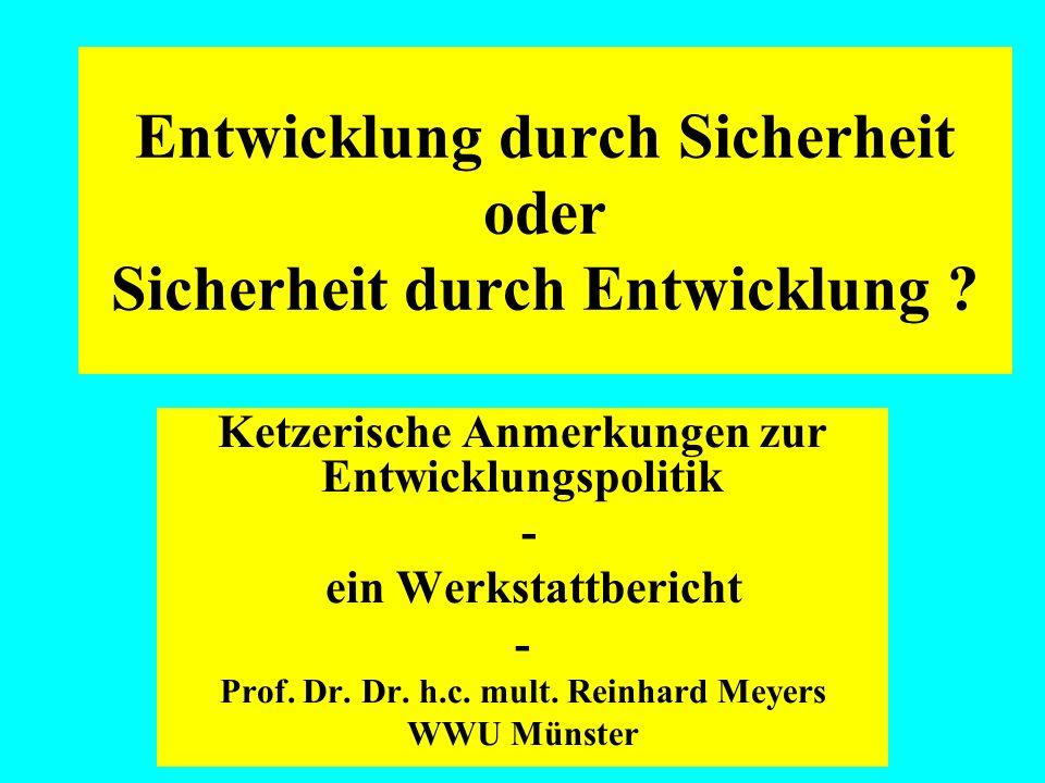 Entwicklung durch Sicherheit oder Sicherheit durch Entwicklung ? Ketzerische Anmerkungen zur Entwicklungspolitik - ein Werkstattbericht - Prof. Dr. Dr