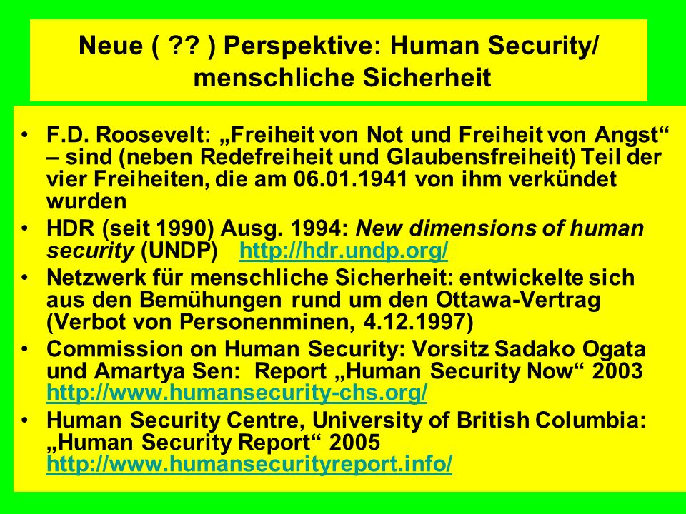 Neue ( ?? ) Perspektive: Human Security/ menschliche Sicherheit F.D. Roosevelt: Freiheit von Not und Freiheit von Angst – sind (neben Redefreiheit und