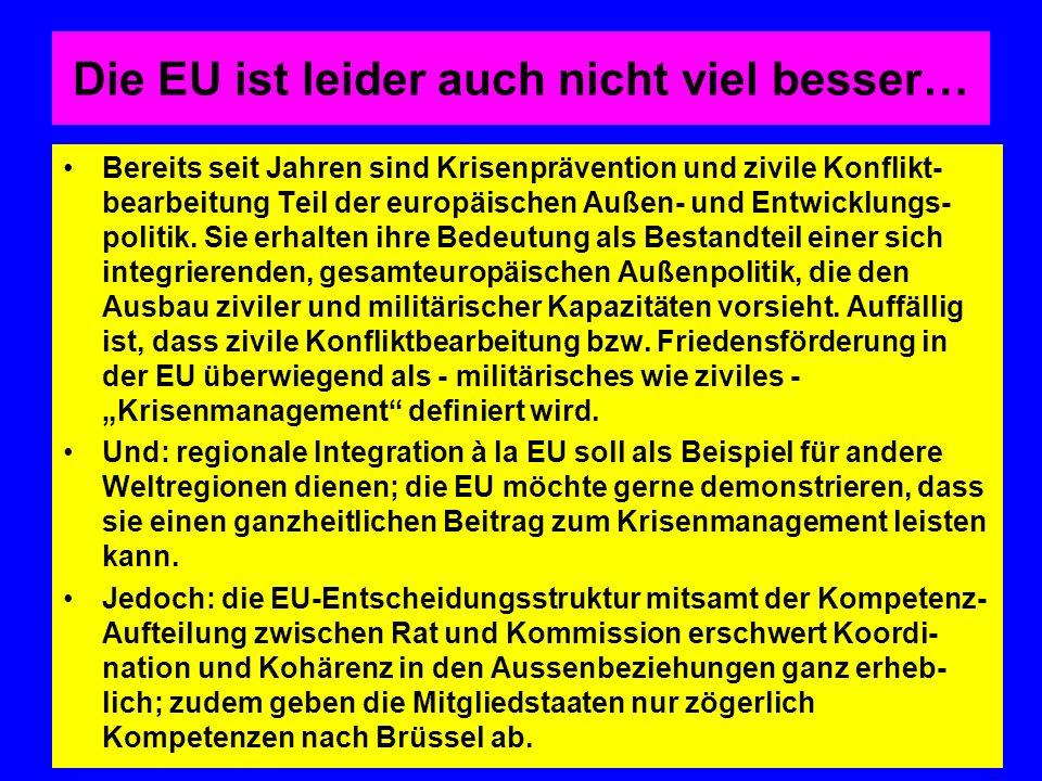 Die EU ist leider auch nicht viel besser… Bereits seit Jahren sind Krisenprävention und zivile Konflikt- bearbeitung Teil der europäischen Außen- und