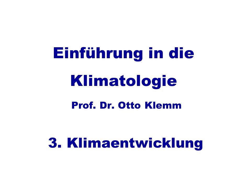 Einführung in die Klimatologie Prof. Dr. Otto Klemm 3. Klimaentwicklung