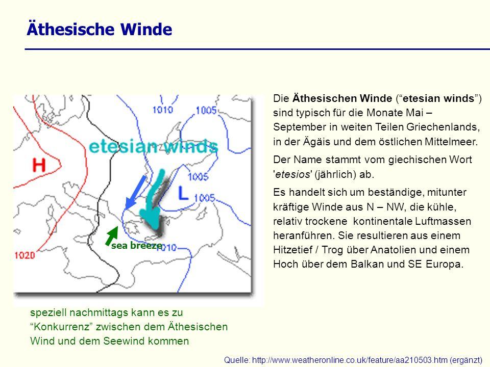 Äthesische Winde Quelle: http://www.weatheronline.co.uk/feature/aa210503.htm (ergänzt) Die Äthesischen Winde (etesian winds) sind typisch für die Monate Mai – September in weiten Teilen Griechenlands, in der Ägäis und dem östlichen Mittelmeer.