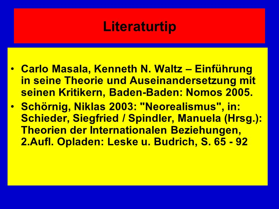 Literaturtip Carlo Masala, Kenneth N. Waltz – Einführung in seine Theorie und Auseinandersetzung mit seinen Kritikern, Baden-Baden: Nomos 2005. Schörn